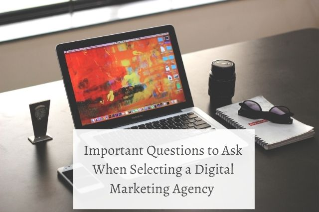 Important Questions to Ask When Selecting a Digital Marketing Agency
