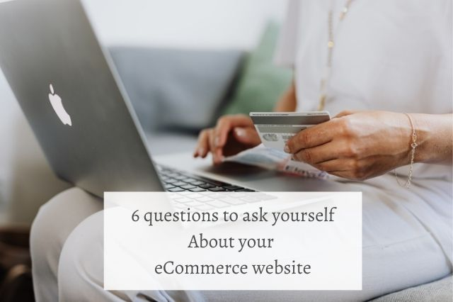 6 questions to ask yourself About your eCommerce website