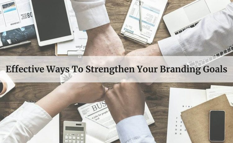 Effective Ways To Strengthen Your Branding Goals 1