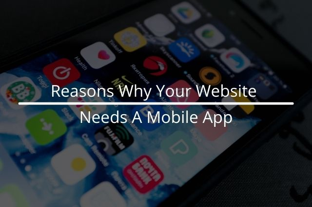 Reasons Why Your Website Needs A Mobile App