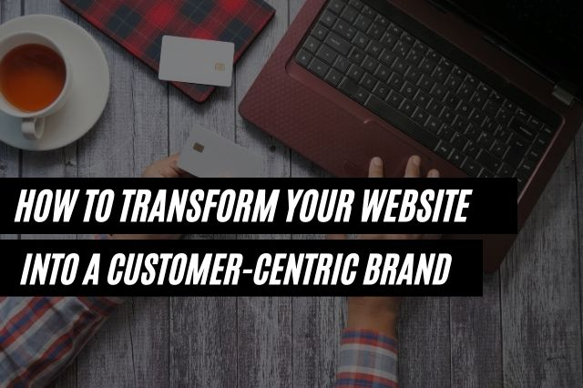 How To Transform Your Website Into A Customer Centric Brand