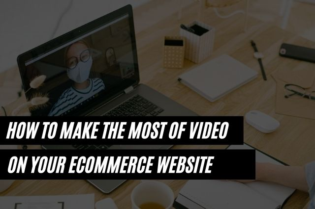 How to Make the Most of Video on Your ecommerce Website