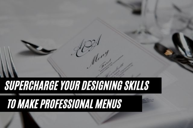 Supercharge Your Designing Skills to Make Professional Menus