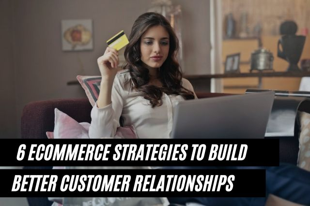 eCommerce Strategies To Build Better Customer Relationships