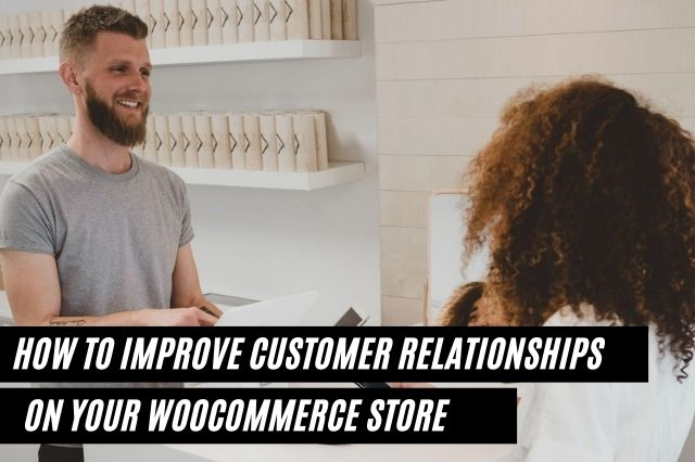 How to Improve Customer Relationships On Your WooCommerce Store