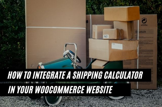 How To Integrate A Shipping Calculator In Your WooCommerce Website